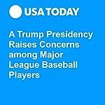 A Trump Presidency Raises Concerns among Major League Baseball Players | Jorge L. Ortiz