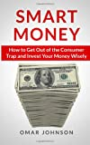Smart Money: How to Get Out of the Consumer Trap and Invest Your Money Wisely, Omar Johnson, 149372861X