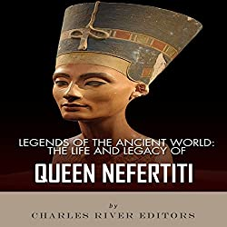 Legends of the Ancient World: The Life and Legacy of Queen Nefertiti