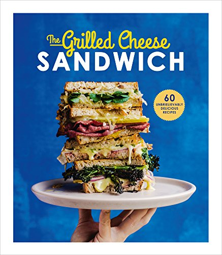 The Grilled Cheese Sandwich: 60 Unbrielievably Delicious Recipes by Sian Henley