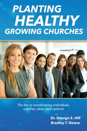 Planting Healthy Growing Churches: The Key To Transforming Individuals, Cultures, Cities, and Nations