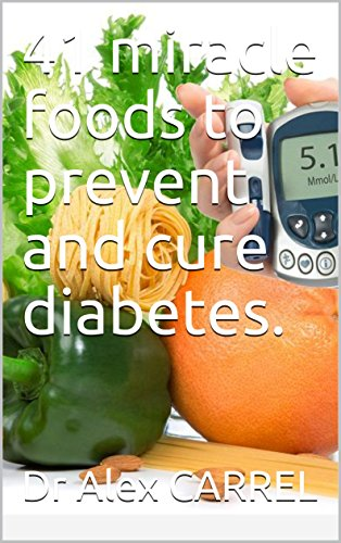 41 miracle foods to prevent and cure diabetes. by Dr Alex CARREL
