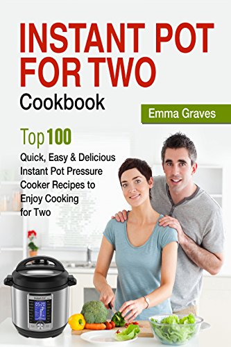 Instant Pot For Two Cookbook: Top 100 Quick, Easy & Delicious Instant Pot Pressure Cooker Recipes to Enjoy Cooking for Two by Emma Graves