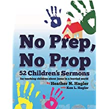 No Prep No Prop Children's Sermons:: 52 Children's Sermons for Telling Children About Jesus in a Hurried World.