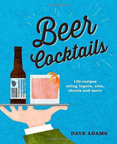 Beer Cocktails: 100 recipes using lagers, ales, stouts and more by Dave Adams
