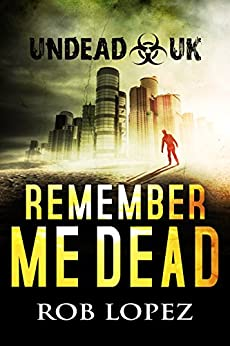 Remember Me Dead: UNDEAD UK: A Zombie Apocalypse Thriller by [Lopez, Rob]