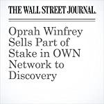 Oprah Winfrey Sells Part of Stake in OWN Network to Discovery | Joe Flint