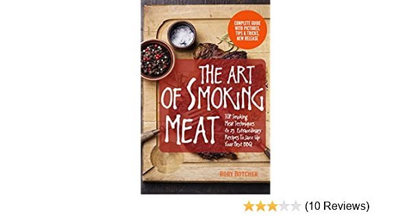 The Art of Smoking Meat: TOP Smoking Meat Techniques & 25 Extraordinary Recipes To Jazz Up Your Next BBQ (Rory's Meat Kitchen)