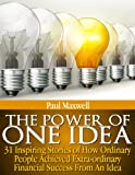 The Power of One Idea - 31 Inspiring Stories of How Ordinary People achieved Extra-ordinary Financial Success from an Idea