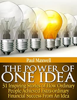 The Power of One Idea - 31 Inspiring Stories of How Ordinary People achieved Extra-ordinary Financial Success from an Idea by [Maxwell, Paul]
