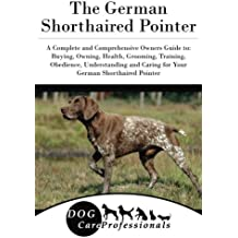 The German Shorthaired Pointer: A Complete and Comprehensive Owners Guide to: Buying, Owning, Health, Grooming, Training, Obedience, Understanding and ... to Caring for a Dog from a Puppy to Old Age)