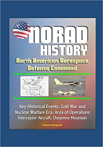 Cold War and Nuclear Warfare Era NORAD History: North American Aerospace Defense Command Key Historical Events Area of Operations Interceptor Aircraft Cheyenne Mountain