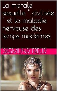 La morale sexuelle ' civilisée ' et la maladie nerveuse des temps modernes par Sigmund Freud