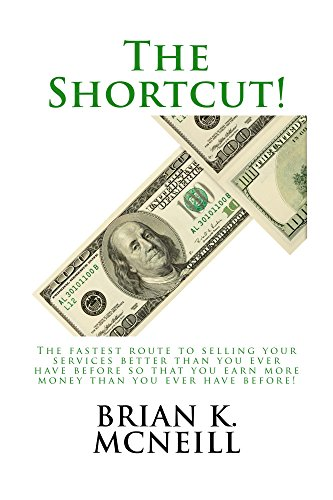 The Shortcut!: The fastest route to selling your services better than you ever have before so that you earn more money than you ever have before!