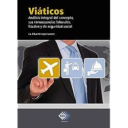 Viáticos: Análisis integral del concepto, sus consecuencias laborales, fiscales y de seguridad social 2018