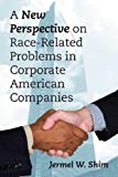A New Perspective on Race-Related Problems in Corporate American Companies, Jermel W. Shim, 1478711337