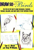 Draw 50 Birds: The Step-by-Step Way to Draw Chickadees, Peacocks, Toucans, Mallards, and Many More of Our Feathered Friends (Draw 50 Series)