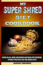 My Super Shred Diet Cookbook: Over 50 All-New, Delicious and Healthy Recipes, To Help You Stay on the Shred Diet