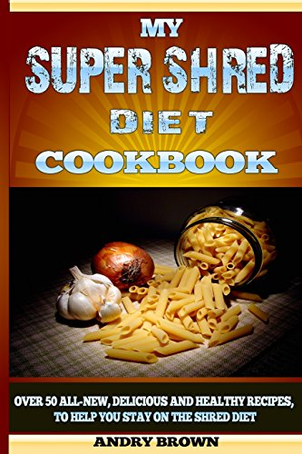 (My Super Shred Diet Cookbook: Over 50 All-new, Delicious and Healthy Recipes, to Help You Stay on the Shred Diet)