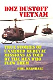 Dmz Dustoff Vietnam: True Stories Of Unarmed Medevac Missions As Told Be The Men Who Flew Them - Color Photos