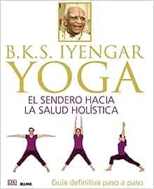 B.K.S. Iyengar : yoga : el sendero hacia la salud holística ...