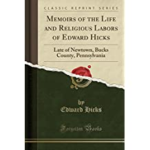 Memoirs of the Life and Religious Labors of Edward Hicks: Late of Newtown, Bucks County, Pennsylvania (Classic Reprint)