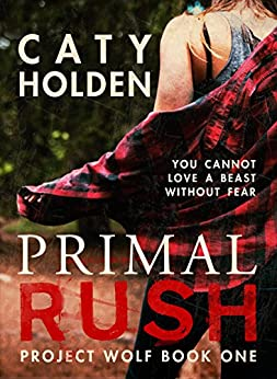 Primal Rush: You Cannot Love a Beast Without Fear (Project Wolf Book 1) by [Holden, Caty]