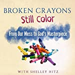 Broken Crayons Still Color: From Our Mess to God's Masterpiece | Shelley Hitz