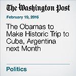 The Obamas to Make Historic Trip to Cuba, Argentina next Month   Juliet Eilperin,Karen DeYoung