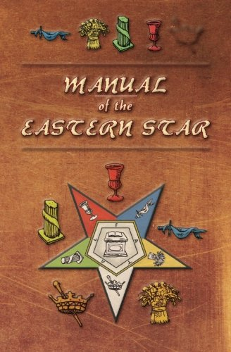 Manual of the Eastern Star: Containing the Symbols, Scriptural Illustrations, Lectures, etc. Adapted to the System of Speculative Masonry