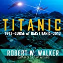 Titanic 2012: Curse of RMS Titanic Audiobook by Robert W. Walker Narrated by Lee Alan