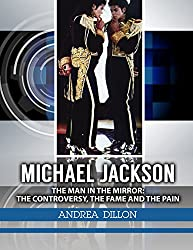Michael Jackson: the man in the mirror: the controversy, the fame and the pain (Biographies & memories, arts & literature, actors & actresses, composers ... arts, entertainers, arts) (English Edition)