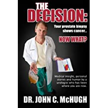 The Decision: Your prostate biopsy shows cancer. Now what?: Medical insight, personal stories, and humor by a...