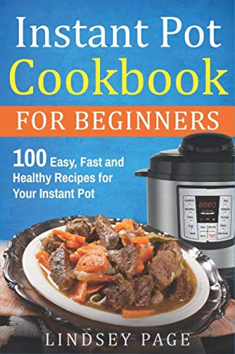 Instant Pot Cookbook for Beginners: 100 Easy, Fast and Healthy Recipes for Your Instant Pot