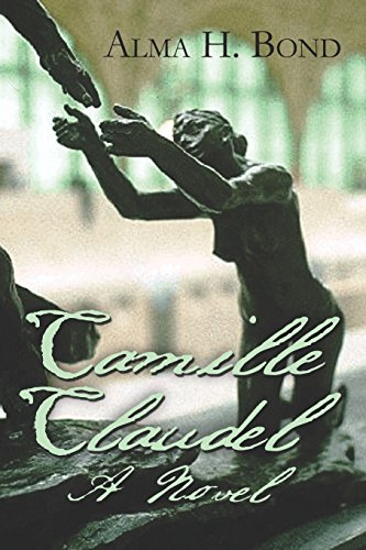 Camille Claudel: A Novel Alma H. Bond Ph.D.