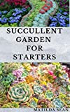 SUCCULLENT GARDEN FOR STARTERS: Complete guides