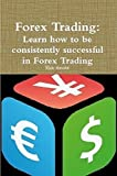 Forex Trading: Learn How to be consistently successful in Forex Trading