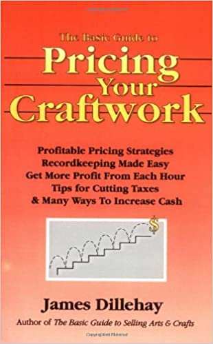 The Basic Guide to Pricing Your Craftwork: With Profitable Strategies for Recordkeeping, Cutting Material Costs, Time & Workplace Management, Plus Tax