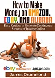 How to Make Money on Amazon, EBay and Alibaba: Easy Options to Generate Continuous Streams of Income Online (Beginners Guide To Selling Online, Making Money And Finding Products)