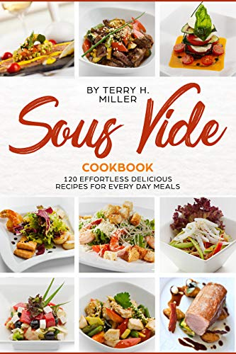 Sous Vide Cookbook:  120 Effortless  Delicious Recipes for Crafting Restaurant - Quality Meals Every Day (The Best Under Vacuum Guide for Low Temperature Precision Cooking made Easy at Home) by Terry H. Miller