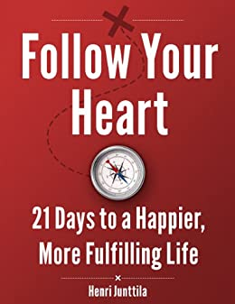 Follow Your Heart: 21 Days to a Happier, More Fulfilling Life by [Junttila, Henri]