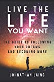 Live the Life You Want: The Guide to Following Your Dreams and Becoming More