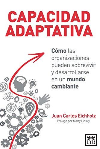 Capacidad adaptativa: Como las organizaciones pueden sobrevivir y desarrollarse en un mundo cambiante (Spanish Edition) [Juan Carlos Eichholz] (Tapa Blanda)