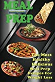 Meal Prep: The Most Healthy Delicious Meal Prep Recipes For Weight Loss