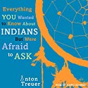 Everything You Wanted to Know about Indians but Were Afraid to Ask Audiobook by Anton Treuer Narrated by Kaipo Schwab