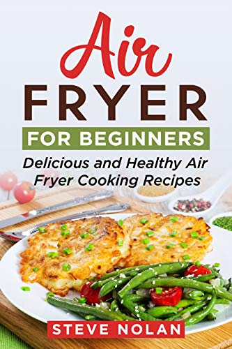 AIR FRYER FOR BEGINNERS: Delicious and Healthy Air Fryer Cooking Recipes by STEVE NOLAN