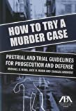 img - for How to Try a Murder Case: Pretrial and Trial Guidelines for Prosecution and Defense book / textbook / text book