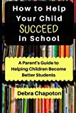 How to Help Your Child Succeed in School: A Parent's Guide to Helping Children Become Better Students