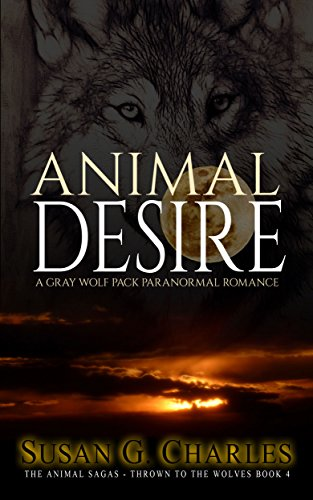 Book: Animal Desire: A Gray Wolf Pack Paranormal Romance (The Animal Sagas - Thrown to the Wolves Book 4) by Susan G. Charles