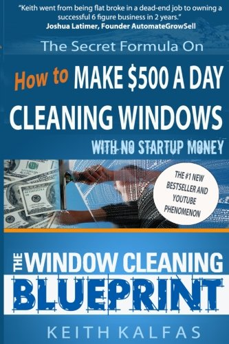 The Window Cleaning Blueprint: How to Make $500 a Day Cleaning Windows (Best Thing To Clean Windows With)